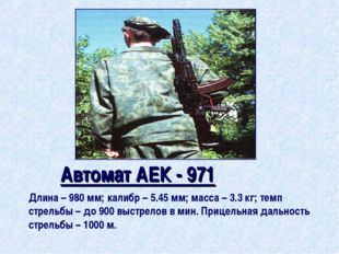 Автомат АЕК - 971 Длина – 980 мм; калибр – 5.45 мм; масса – 3.3 кг; темп стр
