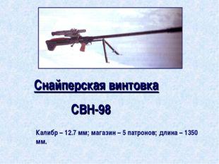 Снайперская винтовка СВН-98 Калибр – 12.7 мм; магазин – 5 патронов; длина – 1