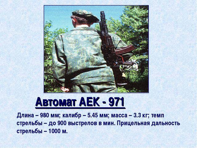 Автомат АЕК - 971 Длина – 980 мм; калибр – 5.45 мм; масса – 3.3 кг; темп стр...