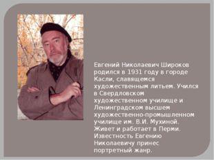 Евгений Николаевич Широков родился в 1931 году в городе Касли, славящемся худ