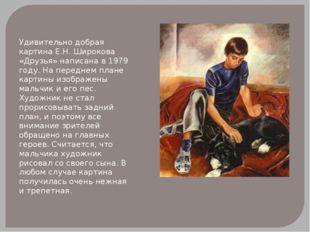 Удивительно добрая картина Е.Н. Широкова «Друзья» написана в 1979 году. На пе