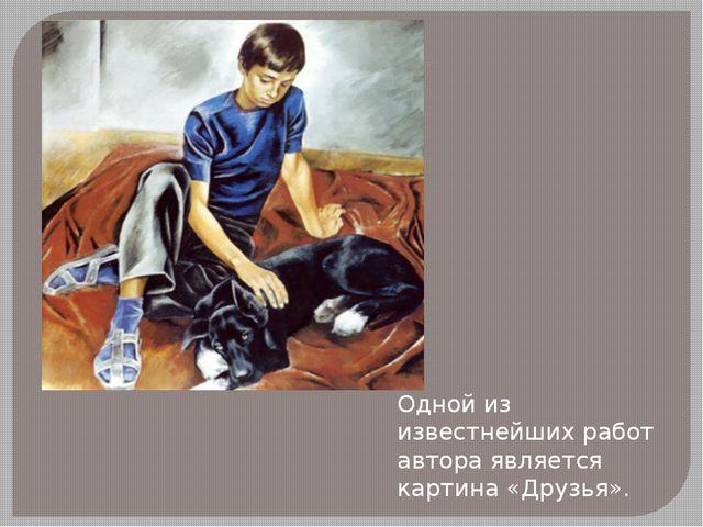 Одной из известнейших работ автора является картина «Друзья».