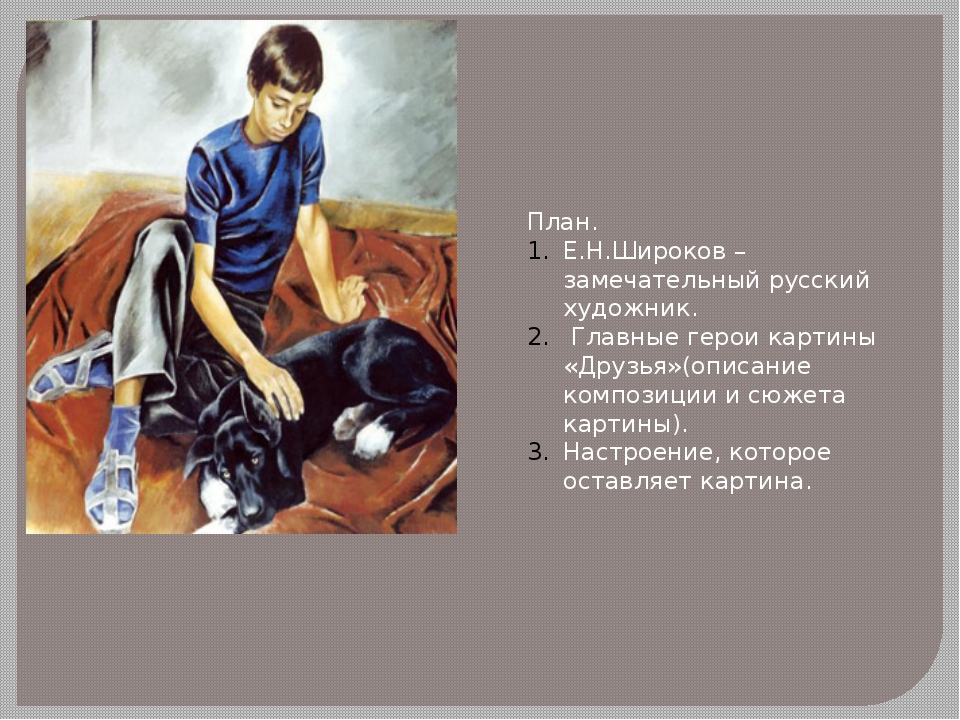 План. Е.Н.Широков –замечательный русский художник. Главные герои картины «Дру...