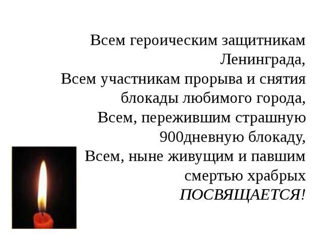 Всем героическим защитникам Ленинграда, Всем участникам прорыва и снятия блок...