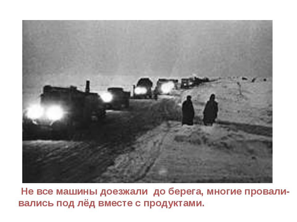 Не все машины доезжали до берега, многие провали- вались под лёд вместе с пр...