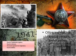 Была Германия едина, Была сильна, Но пали крепости Берлина. Была война.