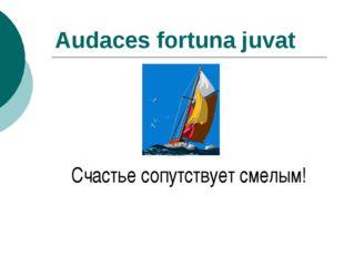 Audaces fortuna juvat Счастье сопутствует смелым!