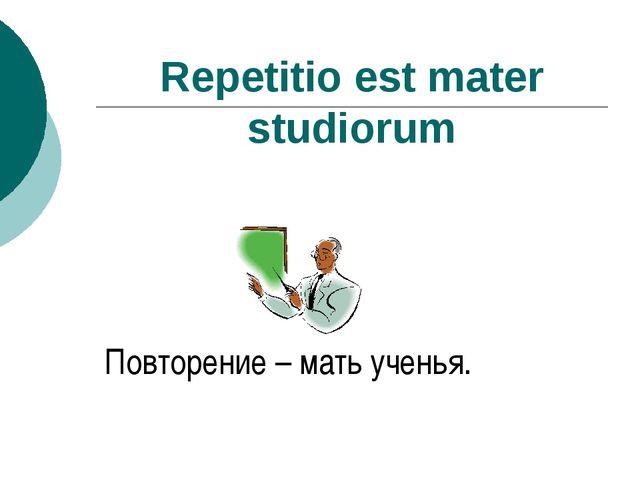 Repetitio est mater studiorum Повторение – мать ученья.