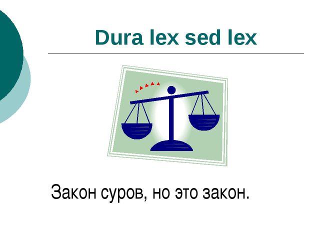 Dura lex sed lex Закон суров, но это закон.