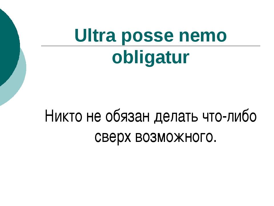 Ultra posse nemo obligatur Никто не обязан делать что-либо сверх возможного.