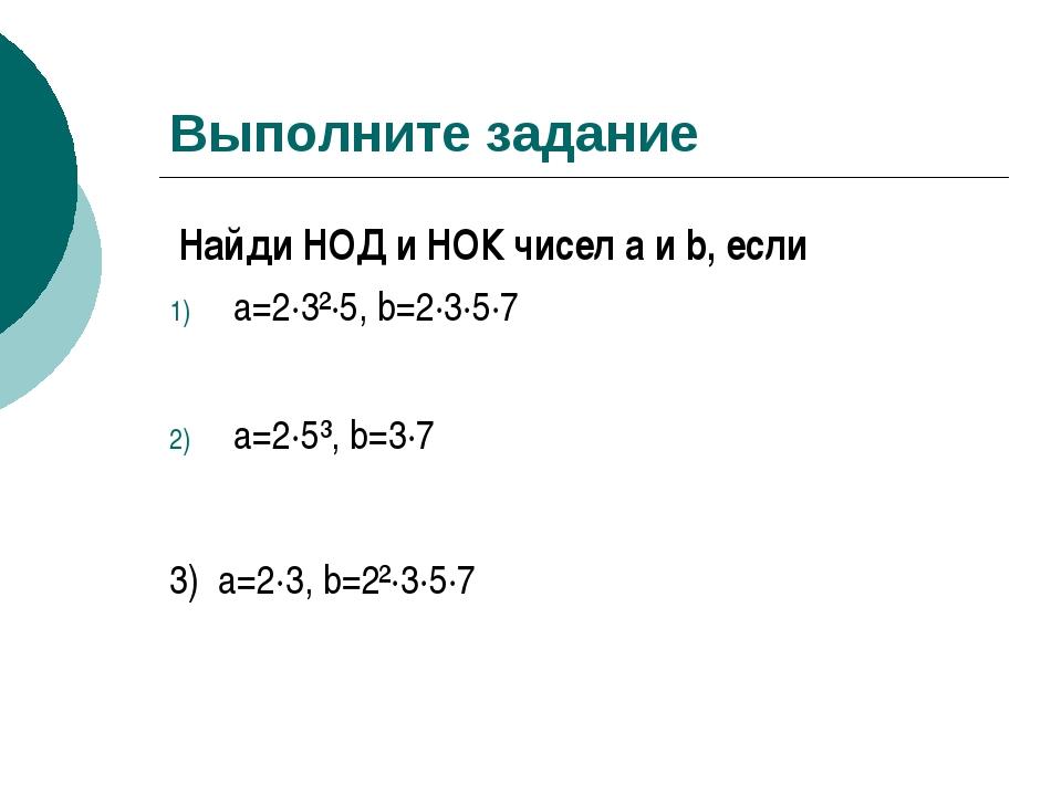 Выполните задание Найди НОД и НОК чисел a и b, если a=2·3²·5, b=2·3·5·7 a=2·5...