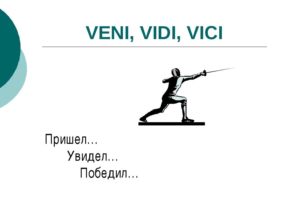 VENI, VIDI, VICI Пришел… Увидел… Победил…