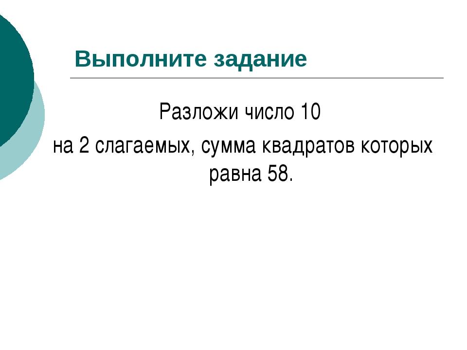 Выполните задание Разложи число 10 на 2 слагаемых, сумма квадратов которых ра...