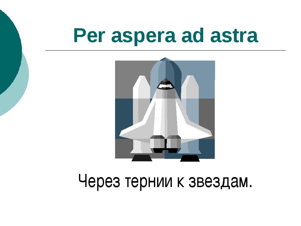 Per aspera ad astra Через тернии к звездам.