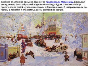 Древние славяне во времена язычествапраздновали Масленицу, призывая весну,