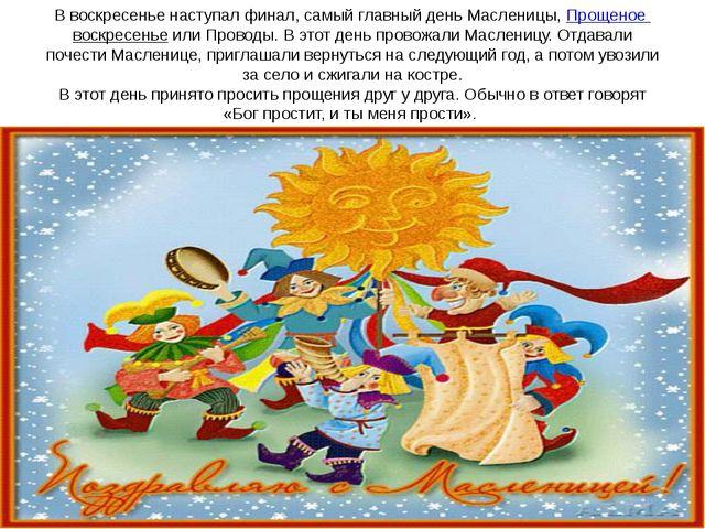 В воскресенье наступал финал, самый главный день Масленицы,Прощеное воскресе...