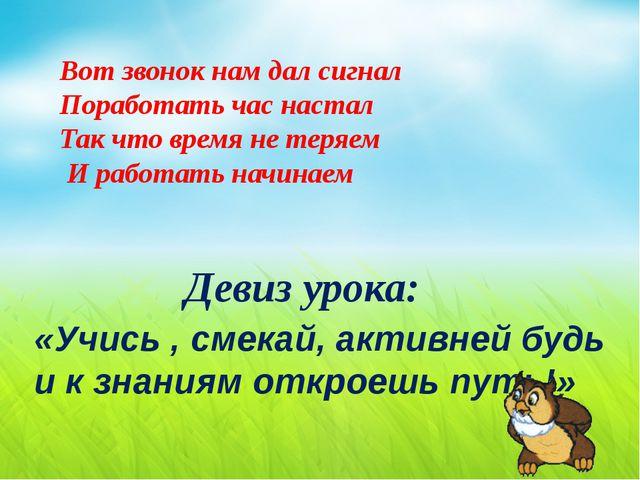 Девиз урока: «Учись , смекай, активней будь и к знаниям откроешь путь!» Вот...