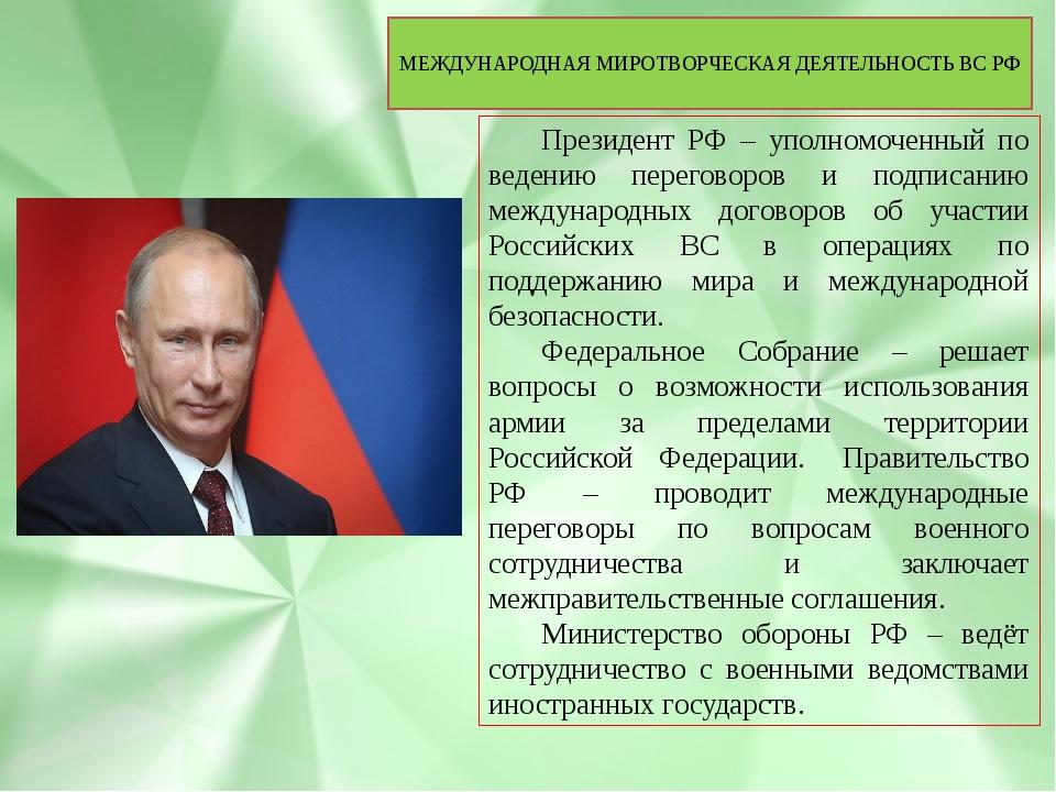 МЕЖДУНАРОДНАЯ МИРОТВОРЧЕСКАЯ ДЕЯТЕЛЬНОСТЬ ВС РФ Президент РФ – уполномоченны...