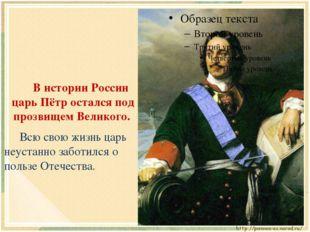 В истории России царь Пётр остался под прозвищем Великого. Всю свою жизнь ц