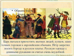 Царь пытался приохотить знатных людей, купцов, зажи-точных горожан к европей