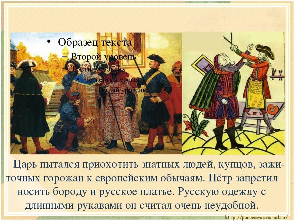 Царь пытался приохотить знатных людей, купцов, зажи-точных горожан к европей...