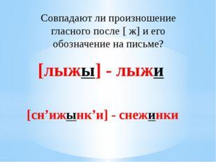 Совпадают ли произношение гласного после [ ж] и его обозначение на письме? [л