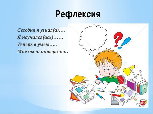 Рефлексия Сегодня я узнал(а)…. Я научился(ась)…… Теперь я умею….. Мне было ин...