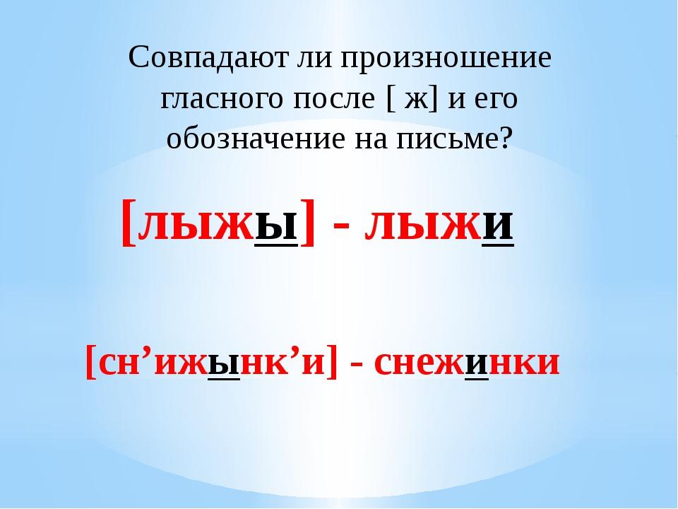 Совпадают ли произношение гласного после [ ж] и его обозначение на письме? [л...