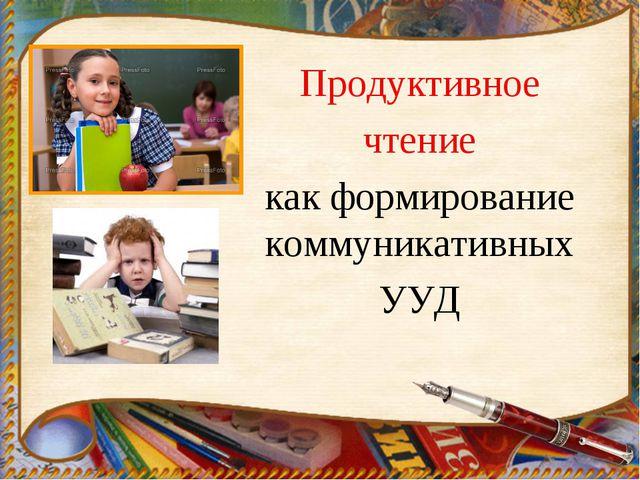 Продуктивное чтение как формирование коммуникативных УУД