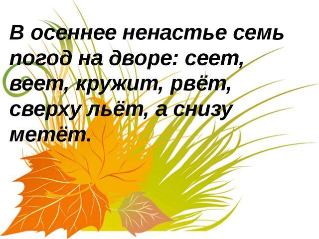 В осеннее ненастье семь погод на дворе: сеет, веет, кружит, рвёт, сверху льё...