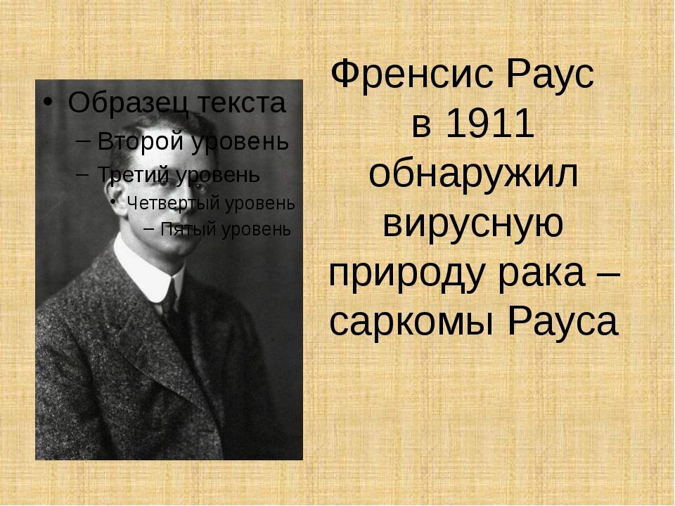 Френсис Раус в 1911 обнаружил вирусную природу рака – саркомы Рауса