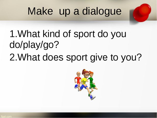 1.What kind of sport do you do/play/go? 2.What does sport give to you? Make u...