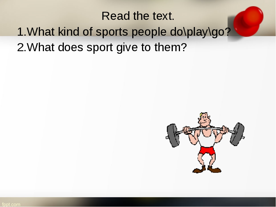 Read the text. 1.What kind of sports people do\play\go? 2.What does sport giv...