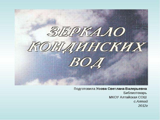 Подготовила Усова Светлана Валерьевна Библиотекарь МКОУ Алтайская СОШ с.Алтай...