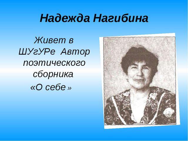 Надежда Нагибина Живет в ШУгУРе Автор поэтического сборника «О себе »