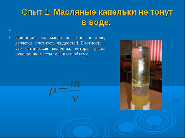 Опыт 1. Масляные капельки не тонут в воде. . Причиной что масло не тонет в в...