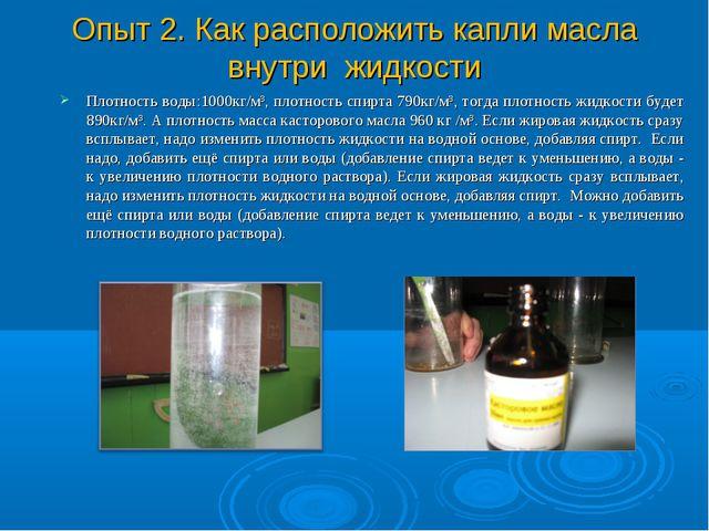 Опыт 2. Как расположить капли масла внутри жидкости Плотность воды:1000кг/м³,...