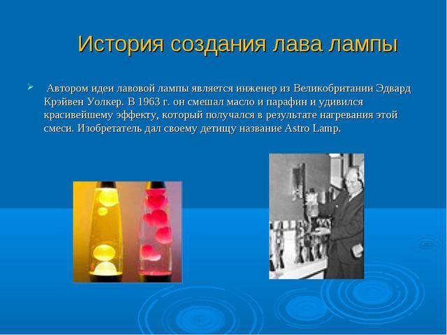 История создания лава лампы Автором идеи лавовой лампы является инженер из В...