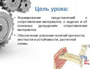 Цель урока: Формирование представлений о сопротивлении материалов, о задачах