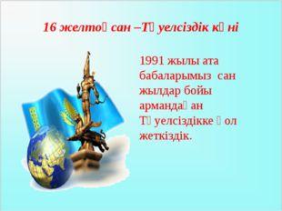 16 желтоқсан –Тәуелсіздік күні 1991 жылы ата бабаларымыз сан жылдар бойы арма