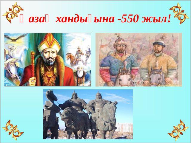 Қазақ хандығына -550 жыл!