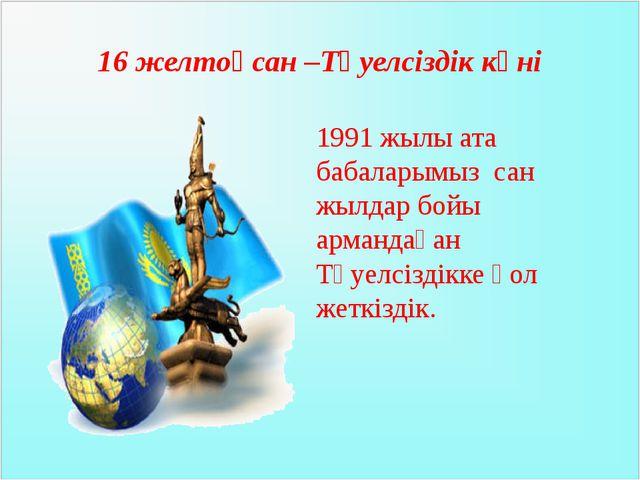 16 желтоқсан –Тәуелсіздік күні 1991 жылы ата бабаларымыз сан жылдар бойы арма...