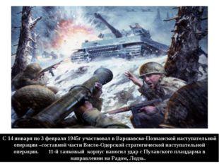 С 14 января по 3 февраля 1945г участвовал в Варшавско-Познанской наступательн