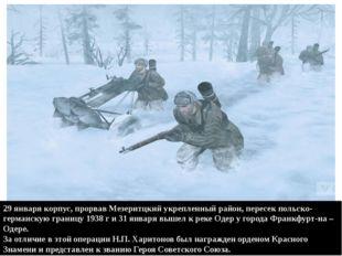 29 января корпус, прорвав Мезеритцкий укрепленный район, пересек польско-герм