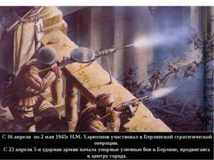 С 16 апреля по 2 мая 1945г Н.М. Харитонов участвовал в Берлинской стратегичес