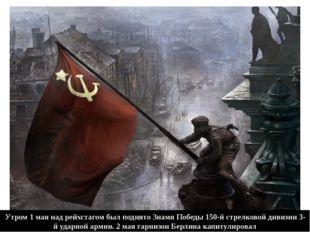 Утром 1 мая над рейхстагом был поднято Знамя Победы 150-й стрелковой дивизии