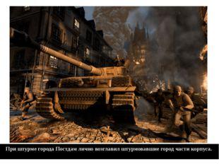 При штурме города Постдам лично возглавил штурмовавшие город части корпуса.