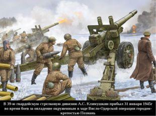 В 39-ю гвардейскую стрелковую дивизию А.С. Климушкин прибыл 31 января 1945г в