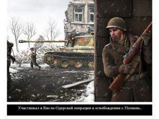 Участвовал в Висло-Одерской операции в освобождении г. Познань.