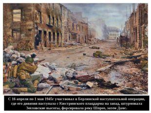 С 16 апреля по 1 мая 1945г участвовал в Берлинской наступательной операции, г